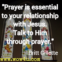 Prayer is essential to your relationship with Jesus. Talk to Him through prayer. Britt Gillette