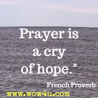 Prayer is a cry of hope.  French Proverb