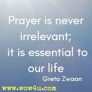 Prayer is never irrelevant; it is essential to our life  Greta Zwaan