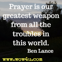 Prayer is our greatest weapon from all the troubles in this world. Ben Lance