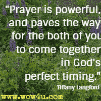 Prayer is powerful, and paves the way for the both of you to come together in God's perfect timing. Tiffany Langford