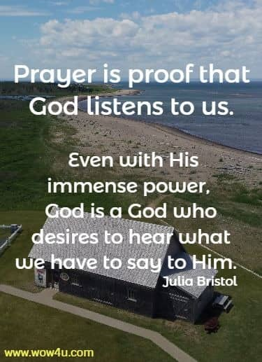 Prayer is proof that God listens to us. Even with His immense power,  God is a God who desires to hear what we have to say to Him.  Julia Bristol