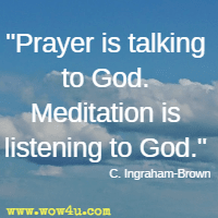 Prayer is talking to God. Meditation is listening to God. C. Ingraham-Brown