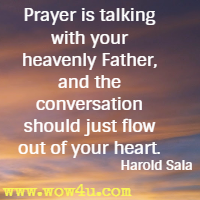 Prayer is talking with your heavenly Father, and the conversation should just flow out of your heart. Harold Sala