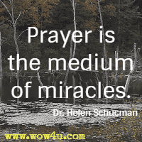Prayer is the medium of miracles. Dr. Helen Schucman