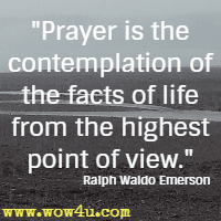 Prayer is the contemplation of the facts of life from the highest point of view. Ralph Waldo Emerson