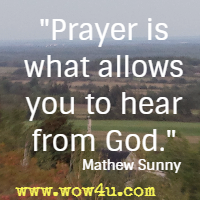 Prayer is what allows you to hear from God. Mathew Sunny