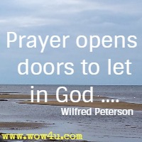 Prayer opens doors to let in God .... Wilfred Peterson