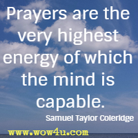 Prayers are the very highest energy of which the mind is capable. Samuel Taylor Coleridge