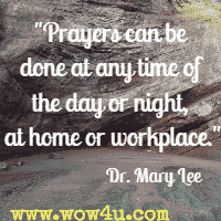Prayers can be done at any time of the day or night, at home or workplace.  Dr. Mary Lee