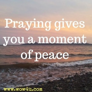 Praying gives you a moment of peace