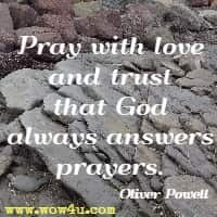 Pray  with love and trust that God always answers prayers. Oliver Powell