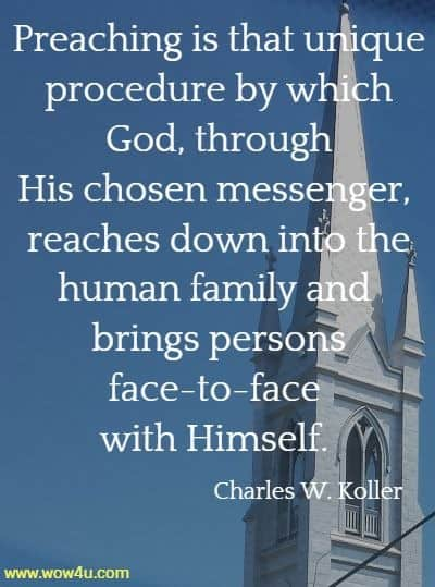 Preaching is that unique procedure by which God, through His chosen  messenger, reaches down into the human family and brings persons  face-to-face with Himself.  Charles W. Koller