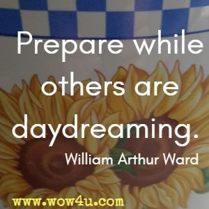 Prepare while others are daydreaming. William Arthur Ward