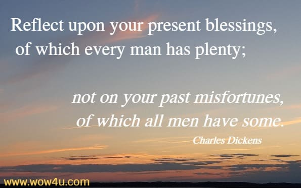 Reflect upon your present blessings, of which every man has plenty; not on your past misfortunes, of which all men have some.  Charles Dickens
