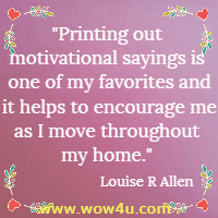Printing out motivational sayings is one of my favorites and it helps to encourage me as I move throughout my home. Louise R Allen
