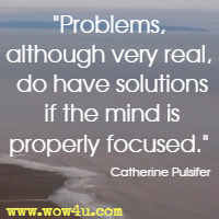 Problems, although very real, do have solutions if the mind is properly focused. Catherine Pulsifer