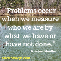 Problems occur when we measure who we are by what we have  or have not done. Kristen Moeller