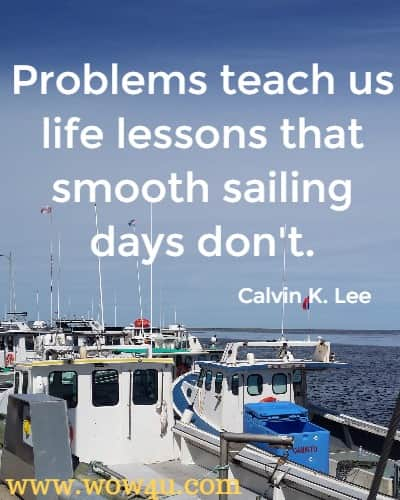 Problems teach us life lessons that smooth sailing days don't.   Calvin K. Lee
