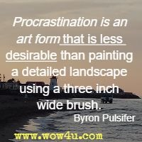Procrastination is an art form that is less desirable than painting a detailed landscape using a three inch wide brush. Byron Pulsifer