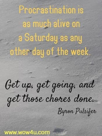 Procrastination is as much alive on a Saturday as any other day of the week.  Get up, get going, and get those chores done. Byron Pulsifer