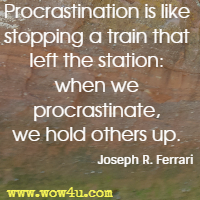 Procrastination is like stopping a train that left the station: when we procrastinate, we hold others up. Joseph R. Ferrari