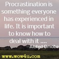Procrastination is something everyone has experienced in life. It is important to know how to deal with it ....  Aloted Omoba