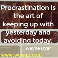 Procrastination is the art of keeping up with yesterday and avoiding today. Wayne Dyer