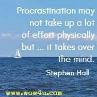 Procrastination may not take up a lot of effort physically but ... it takes over the mind. Stephen Hall