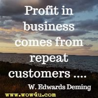 Profit in business comes from repeat customers ....  W. Edwards Deming