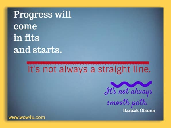 Progress will come in fits and starts. It's not always a straight line. It's not always smooth path.   Barack Obama