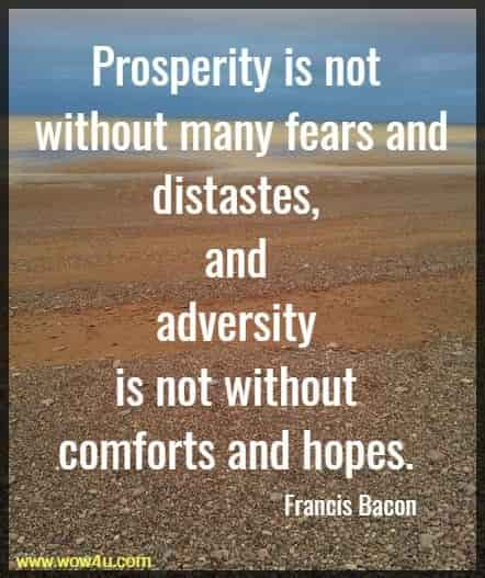 Prosperity is not without many fears and distastes, and adversity  is not without comforts and hopes. Francis Bacon