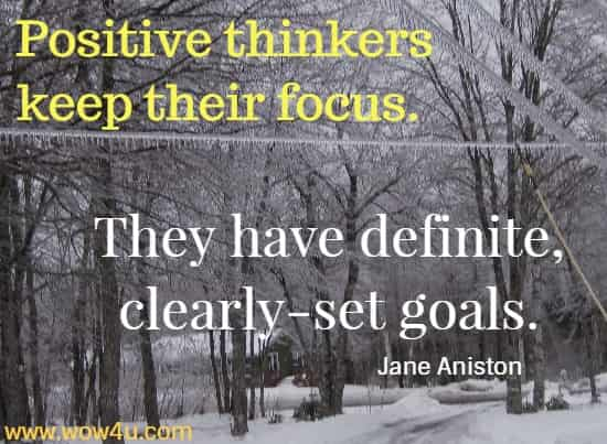 Positive thinkers keep their focus. They have definite, clearly-set goals.  Jane Aniston