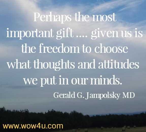 Perhaps the most important gift .... given us is the freedom to choose what thoughts and attitudes we put in our minds. Gerald G. Jampolsky MD