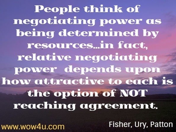 People think of negotiating power as being determined by resources...in fact, relative negotiating power  depends upon how attractive to each is the option of NOT reaching agreement. Roger Fisher, William Ury, Bruce Patton. Getting to Yes. 2011.