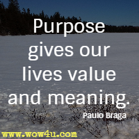 Purpose gives our lives value and meaning. Paulo Braga