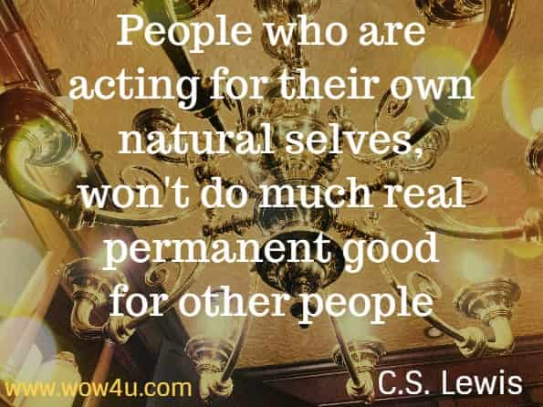People who are acting for their own natural selves, won't do much real permanent good for other people. C.S. Lewis