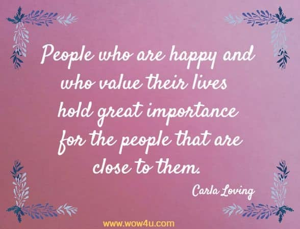 People who are happy and who value their lives hold great importance for the  people that are close to them. Carla Loving
