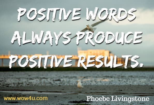 Positive words always produce positive results. Phoebe Livingstone, Building Self Esteem in Kids