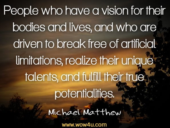 People who have a vision for their bodies and lives, and who are driven to break free of artificial limitations, realize their unique talents, and fulfill their true potentialities.Michael Matthews, The Little Black Book Of Workout Motivation