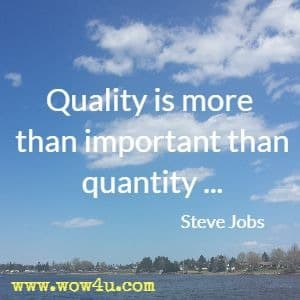 Quality is more than important than quantity . . . Steve Jobs