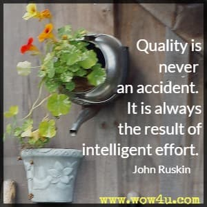 Quality is never an accident. It is always the result of intelligent effort.  John Ruskin