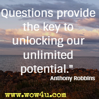 Questions provide the key to unlocking our unlimited potential.  Anthony Robbins