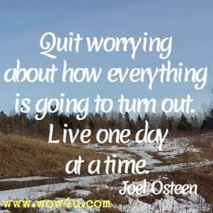 Quit worrying about how everything is going to turn out. Live one day at a time.  Joel Osteen