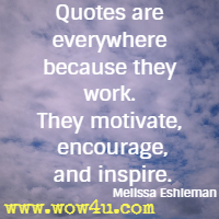 Quotes are everywhere because they work. They motivate, encourage, and inspire. Melissa Eshleman