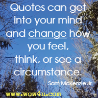 Quotes can get into your mind and change how you feel, think, or see a circumstance. Sam McKenzie Jr.
