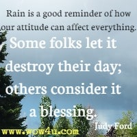 Rain is a good reminder of how our attitude can affect everything. Some folks let it destroy their day; others consider it a blessing. Judy Ford