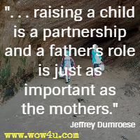 . . . raising a child is a partnership and a father's role is just as important as the mothers. Jeffrey Dumroese