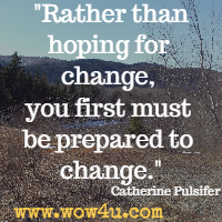 Rather than hoping for change, you first must be prepared to change. Catherine Pulsifer