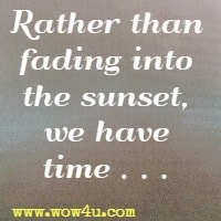 Rather than fading into the sunset, we have time . . .